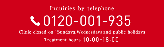 Inquiries by telephone 0120-001-935 Clinic closed on:Sundays, Thursdays and public holidays Treatment hours 10:00-18:00