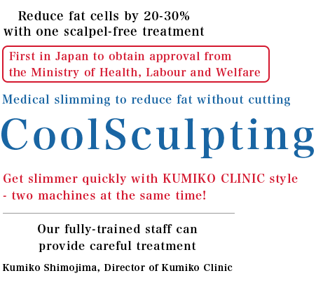 Treatment certain to get rid of unwanted fat and make you slimmer We are at the forefront of CoolSculpting in Japan! The first of its kind in Japan! Two machines allow for Dual Sculpting to make you slimmer in less time!