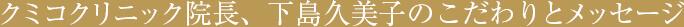 クミコクリニック院長、下島久美子のこだわりとメッセージ