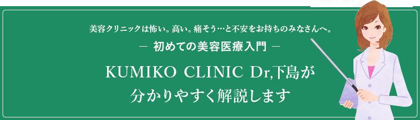 美容クリニックは怖い。高い。痛そう…と不安をお持ちのみなさんへ。初めての美容医療入門KUMIKO CLINIC Dr,下島が分かりやすく解説します